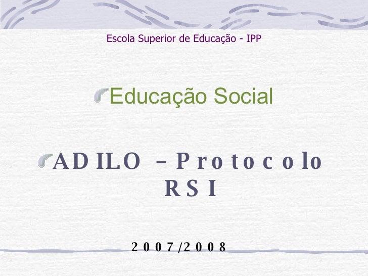 Escola Superior de Educação - IPP <ul><li>Educação Social </li></ul><ul><li> </li></ul><ul><li>ADILO – Protocolo RSI </li...