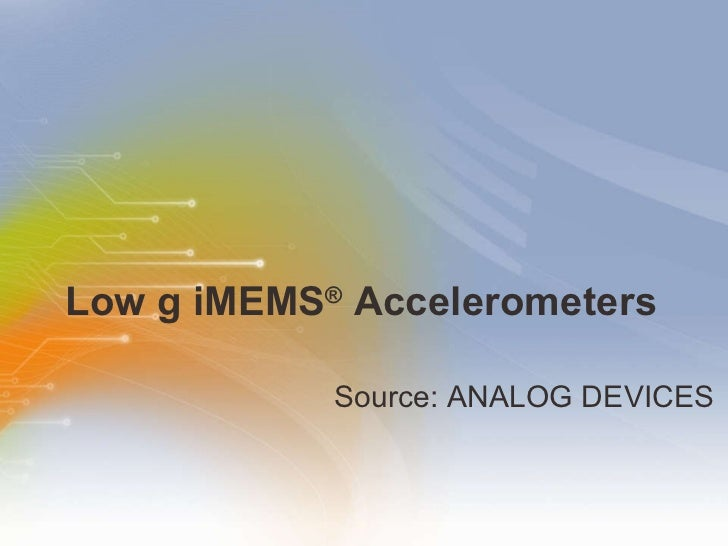 Low g iMEMS ®  Accelerometers <ul><li>Source: ANALOG DEVICES </li></ul>