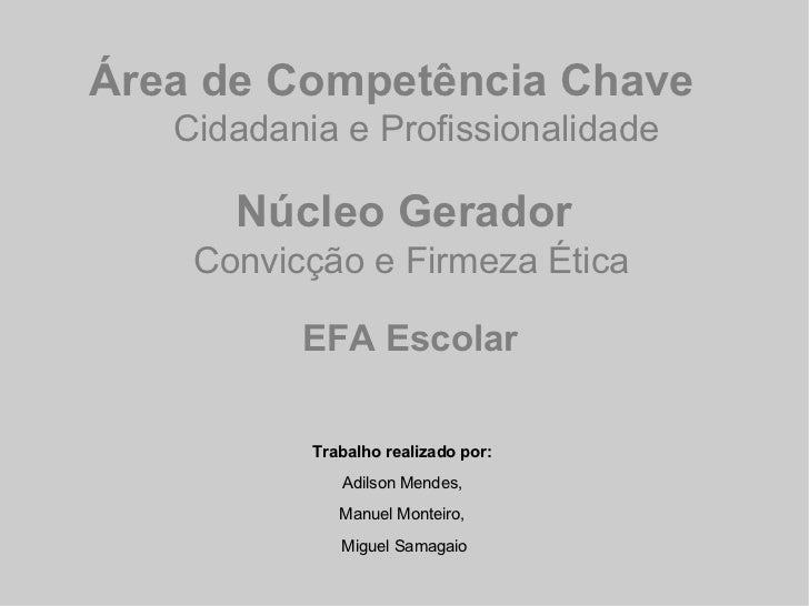 Área de Competência Chave     Cidadania e Profissionalidade Núcleo Gerador    Convicção e Firmeza Ética  EFA Escolar Traba...