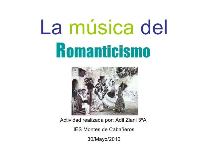 La  música  del  R omanticismo   Actividad realizada por: Adil Ziani 3ºA  IES Montes de Cabañeros 30/Mayo/2010