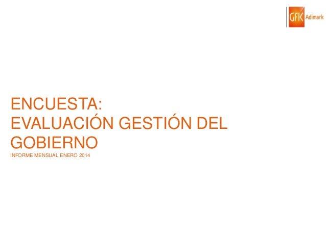 ENCUESTA: EVALUACIÓN GESTIÓN DEL GOBIERNO INFORME MENSUAL ENERO 2014  © GfK 2014   ENCUESTA DE OPINIÓN PÚBLICA: EVALUACIÓN...