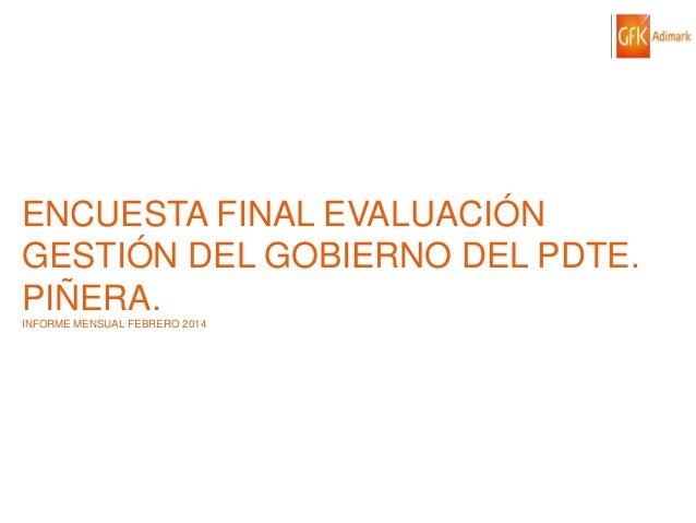 ENCUESTA FINAL EVALUACIÓN GESTIÓN DEL GOBIERNO DEL PDTE. PIÑERA. INFORME MENSUAL FEBRERO 2014  © GfK 2014 | ENCUESTA DE OP...