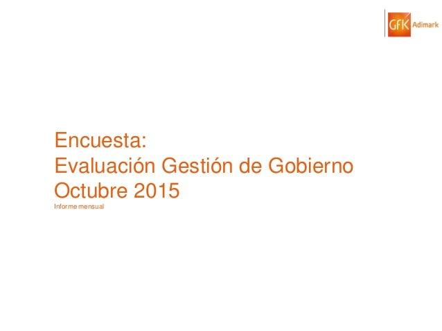 © GfK 2015 | ENCUESTA DE OPINIÓN PÚBLICA: EVALUACIÓN GESTIÓN DE GOBIERNO | OCTUBRE 2015 1 Encuesta: Evaluación Gestión de ...