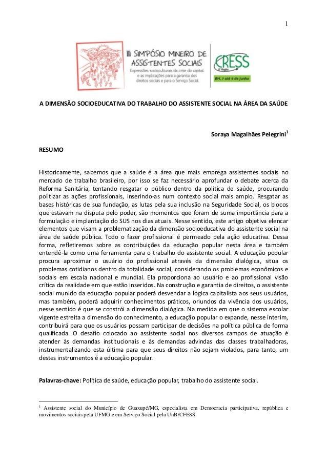1 A DIMENSÃO SOCIOEDUCATIVA DO TRABALHO DO ASSISTENTE SOCIAL NA ÁREA DA  SAÚDE Soraya Magalhães Pelegrini1 ... d78773bece