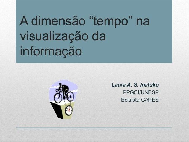 """A dimensão """"tempo"""" na visualização da informação Laura A. S. Inafuko PPGCI/UNESP Bolsista CAPES"""
