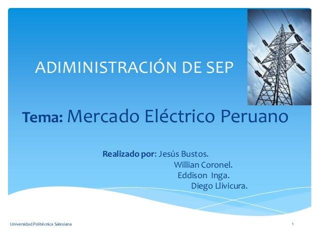 ADIMINISTRACIÓN DE SEP Tema: Mercado Eléctrico Peruano Realizado por: Jesús Bustos. Willian Coronel. Eddison Inga. Diego L...