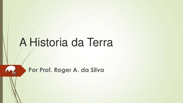 A Historia da Terra Por Prof. Roger A. da Silva