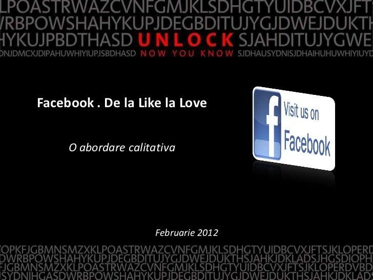 Facebook . De la Like la Love     O abordare calitativa                      Februarie 2012