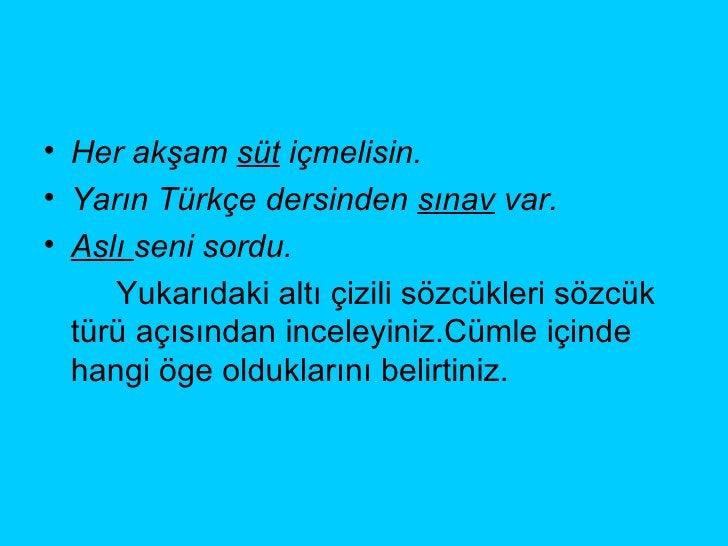 <ul><li>Her akşam  süt  içmelisin. </li></ul><ul><li>Yarın Türkçe dersinden  sınav  var. </li></ul><ul><li>Aslı  seni sord...