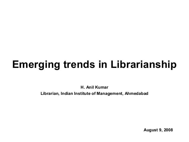 H. Anil KumarLibrarian, Indian Institute of Management, AhmedabadAugust 9, 2008Emerging trends in Librarianship