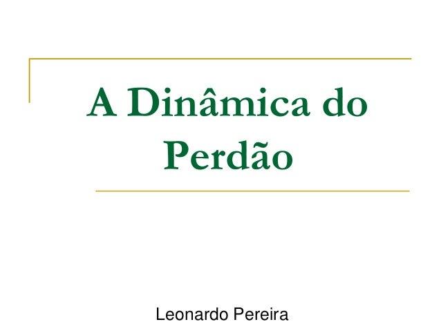 A Dinâmica do  Perdão  Leonardo Pereira