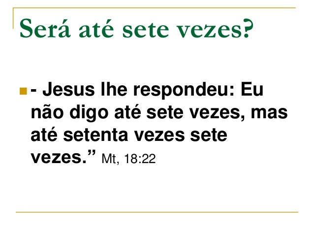 "Será até sete vezes?   - Jesus lhe respondeu: Eu  não digo até sete vezes, mas  até setenta vezes sete  vezes."" Mt, 18:22"