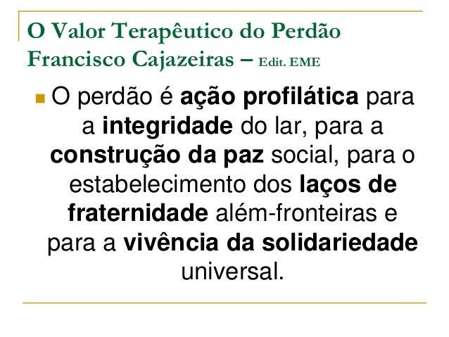 O Valor Terapêutico do Perdão  Francisco Cajazeiras – Edit. EME   O perdão é ação profilática para  a integridade do lar,...