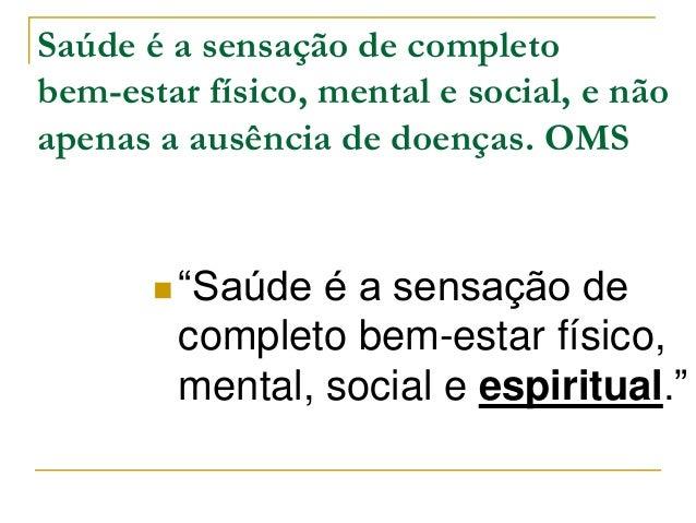 """Saúde é a sensação de completo  bem-estar físico, mental e social, e não  apenas a ausência de doenças. OMS   """"Saúde é a ..."""