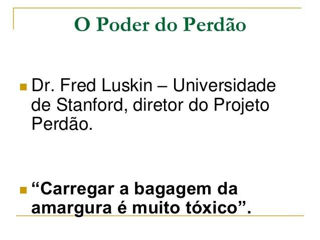 """O Poder do Perdão   Dr. Fred Luskin – Universidade  de Stanford, diretor do Projeto  Perdão.   """"Carregar a bagagem da  a..."""