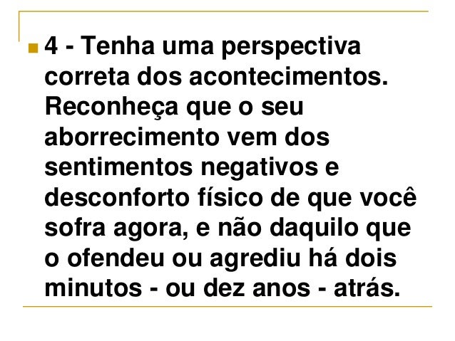  4 - Tenha uma perspectiva  correta dos acontecimentos.  Reconheça que o seu  aborrecimento vem dos  sentimentos negativo...