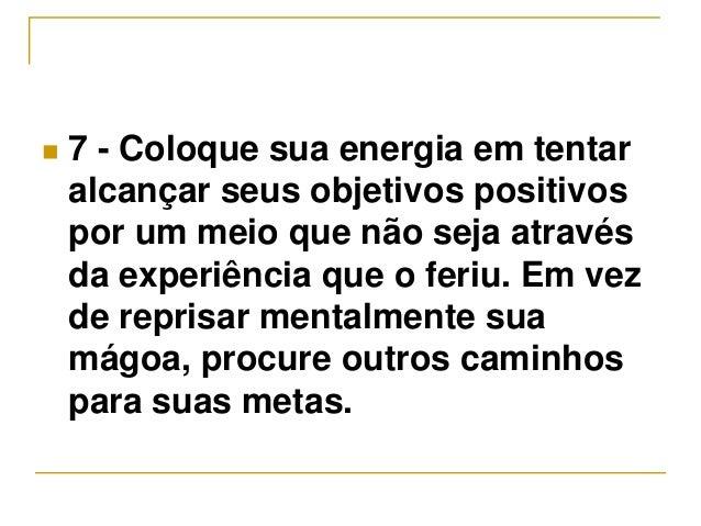  7 - Coloque sua energia em tentar  alcançar seus objetivos positivos  por um meio que não seja através  da experiência q...