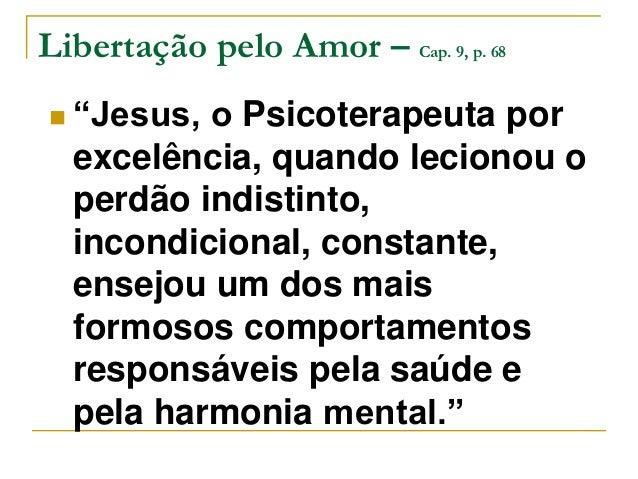 """Libertação pelo Amor – Cap. 9, p. 68   """"Jesus, o Psicoterapeuta por  excelência, quando lecionou o  perdão indistinto,  i..."""