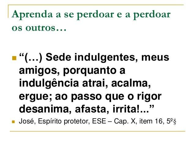 """Aprenda a se perdoar e a perdoar  os outros…   """"(…) Sede indulgentes, meus  amigos, porquanto a  indulgência atrai, acalm..."""