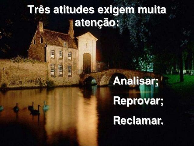Três atitudes exigem muita  atenção:  Analisar;  Reprovar;  Reclamar.