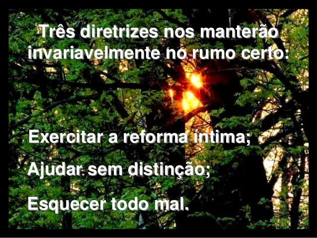 Três diretrizes nos manterão  invariavelmente no rumo certo:  Exercitar a reforma íntima;  Ajudar sem distinção;  Esquecer...