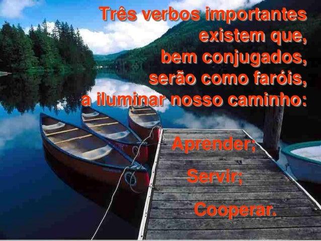 Três verbos importantes  existem que,  bem conjugados,  serão como faróis,  a iluminar nosso caminho:  Aprender;  Servir; ...