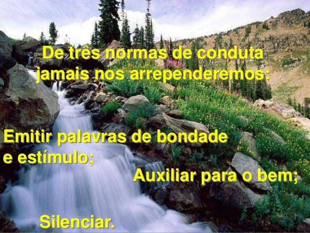 De três normas de conduta  jamais nos arrependeremos:  Emitir palavras de bondade  e estímulo;  Auxiliar para o bem;  Sile...