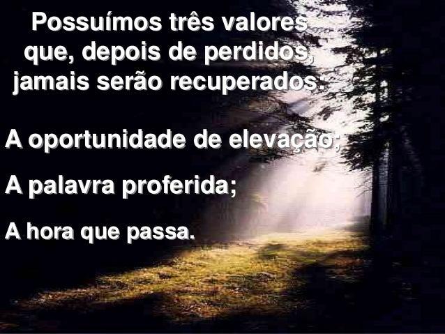 Possuímos três valores  que, depois de perdidos,  jamais serão recuperados:  A oportunidade de elevação;  A palavra profer...