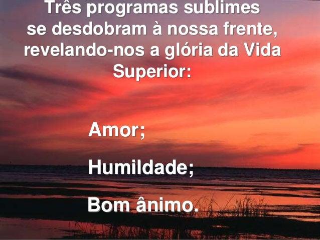 Três programas sublimes  se desdobram à nossa frente,  revelando-nos a glória da Vida  Superior:  Amor;  Humildade;  Bom â...