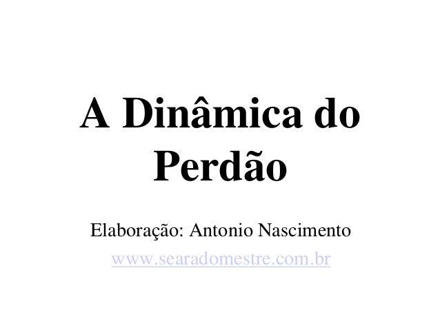 A Dinâmica do  Perdão  Elaboração: Antonio Nascimento  www.searadomestre.com.br