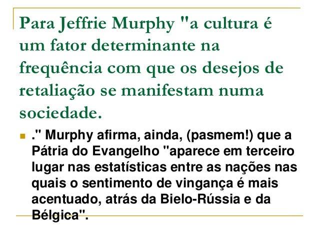 """Para Jeffrie Murphy """"a cultura é  um fator determinante na  frequência com que os desejos de  retaliação se manifestam num..."""