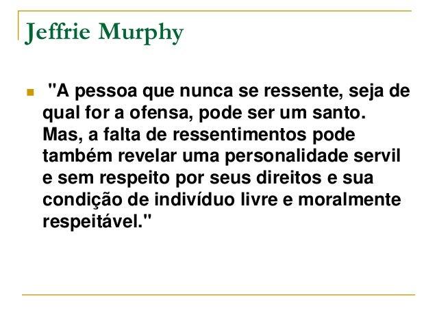 """Jeffrie Murphy   """"A pessoa que nunca se ressente, seja de  qual for a ofensa, pode ser um santo.  Mas, a falta de ressent..."""