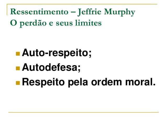 Ressentimento – Jeffrie Murphy  O perdão e seus limites  Auto-respeito;  Autodefesa;  Respeito pela ordem moral.