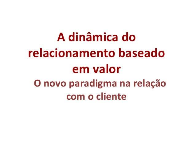 A dinâmica do relacionamento baseado em valor Ao O novo paradigma na relação com o cliente