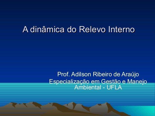 A dinâmica do Relevo InternoA dinâmica do Relevo InternoProf. Adilson Ribeiro de AraújoEspecialização em Gestão e ManejoAm...