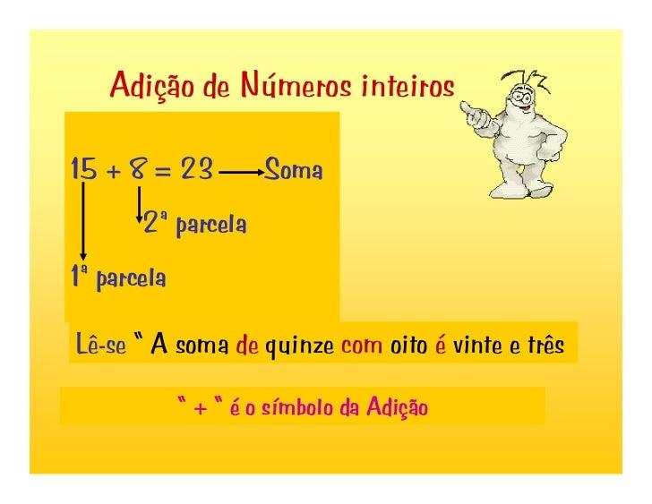 """Adição de Números inteiros  15 + 8 = 23           Soma        2ª parcela 1ª parcela  Lê-se """" A soma de quinze com oito é v..."""