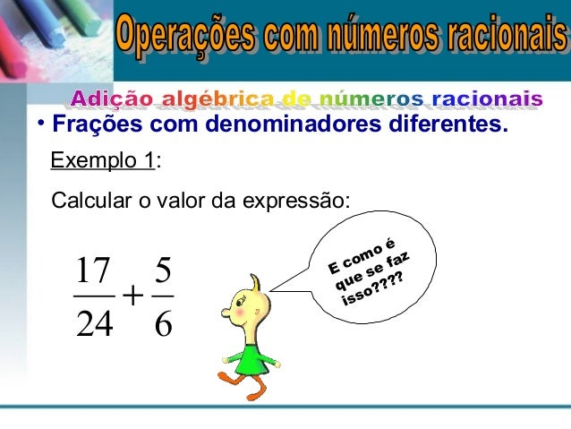 • Frações com denominadores diferentes. Exemplo 1: Calcular o valor da expressão: 6 5 24 17 + E como é que se faz isso????