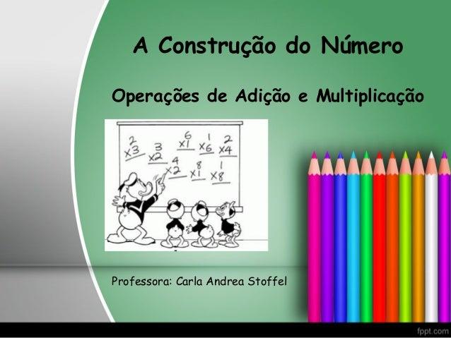 A Construção do NúmeroOperações de Adição e MultiplicaçãoProfessora: Carla Andrea Stoffel