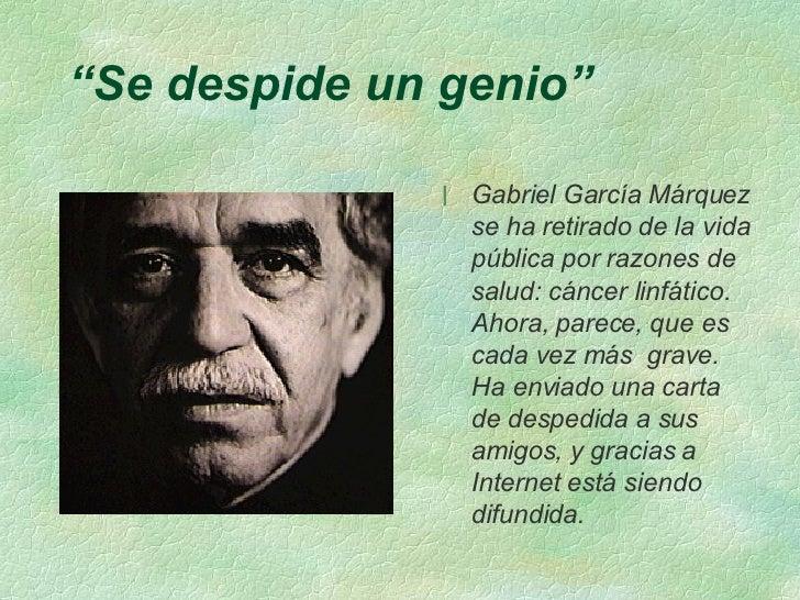 """"""" Se despide un genio"""" <ul><li>Gabriel García Márquez se ha retirado de la vida pública por razones de salud: cáncer linfá..."""