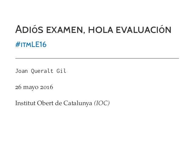 ADIóS EXAMEN, HOLA EVALUACIóN #ITMLE16 Joan Queralt Gil 26 mayo 2016 Institut Obert de Catalunya (IOC)