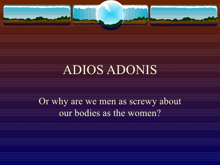 ADIOS ADONIS Or why are we men as screwy about our bodies as the women?