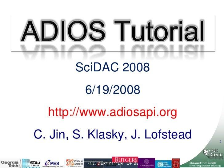 ADIOS Tutorial<br />SciDAC 2008<br />6/19/2008<br />http://www.adiosapi.org<br />C. Jin, S. Klasky, J. Lofstead<br />GPSC<...