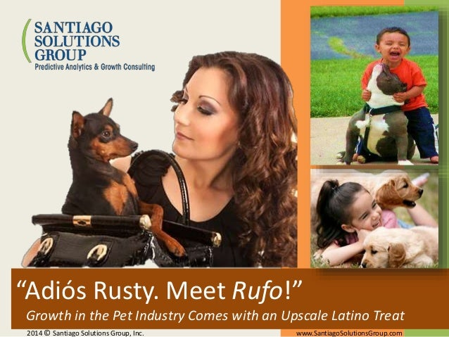 """""""Adiós Rusty. Meet Rufo!"""" Growth in the Pet Industry Comes with an Upscale Latino Treat 2014 © Santiago Solutions Group, I..."""