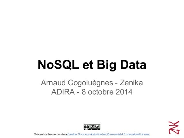 NoSQL et Big Data Arnaud Cogoluègnes - Zenika ADIRA - 8 octobre 2014 This work is licensed under a Creative Commons Attrib...