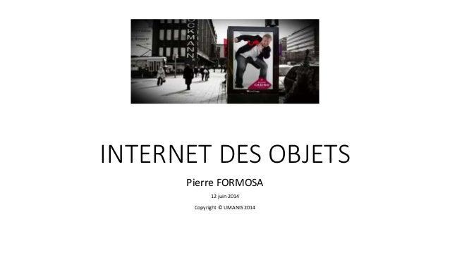 INTERNET DES OBJETS Pierre FORMOSA 12 juin 2014 Copyright © UMANIS 2014