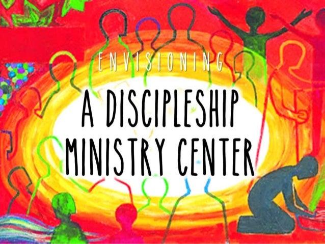 A Discipleship Ministry Center E n V I S I O N I N G
