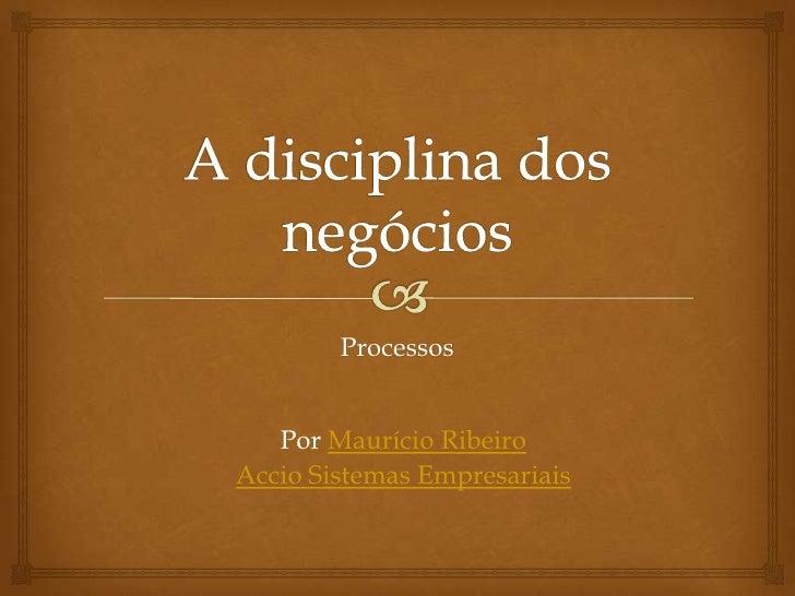 A disciplina dos negócios<br />Processos<br />Por Maurício Ribeiro <br />Accio Sistemas Empresariais<br />