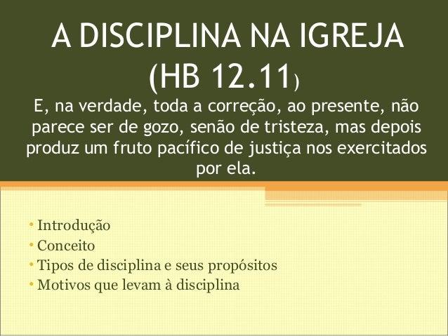 A DISCIPLINA NA IGREJA (HB 12.11) E, na verdade, toda a correção, ao presente, não parece ser de gozo, senão de tristeza, ...