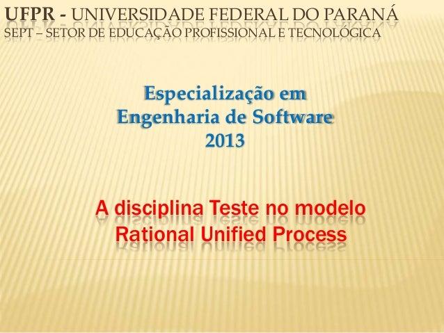 A disciplina Teste no modelo Rational Unified Process Especialização em Engenharia de Software 2013 UFPR - UNIVERSIDADE FE...