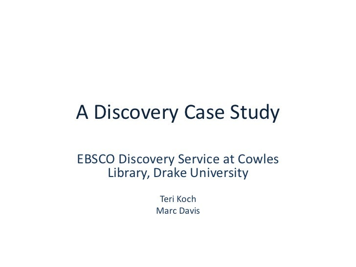 A Discovery Case Study<br />EBSCO Discovery Service at Cowles Library, Drake University<br />Teri Koch<br />Marc Davis<br />